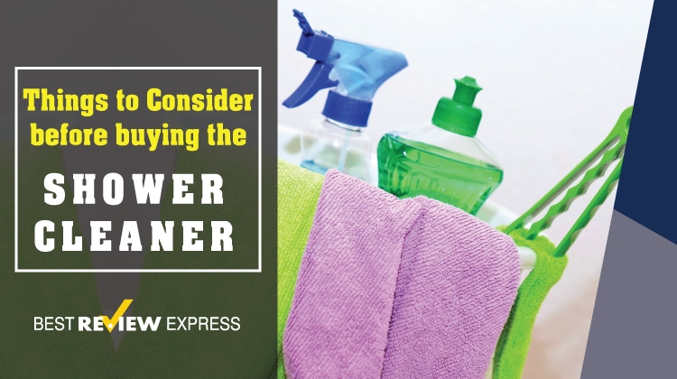 Things to Consider before buying the best Shower Cleaner